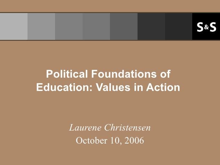 Political Foundations of Education: Values in Action Laurene Christensen October 10, 2006