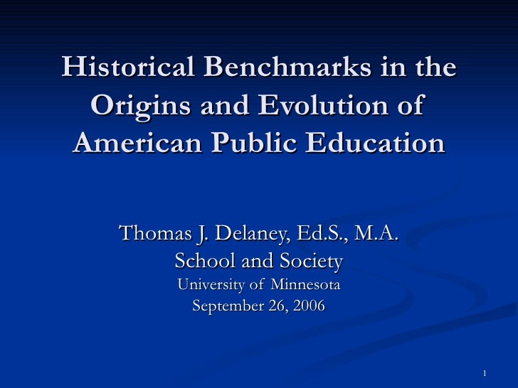 Historical Benchmarks in the Origins and Evolution of American Public Education Thomas J. Delaney, Ed.S., M.A. School and ...