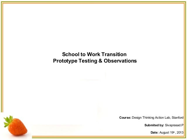 School to Work Transition Prototype Testing & Observations Course: Design Thinking Action Lab, Stanford Submited by: Sivap...