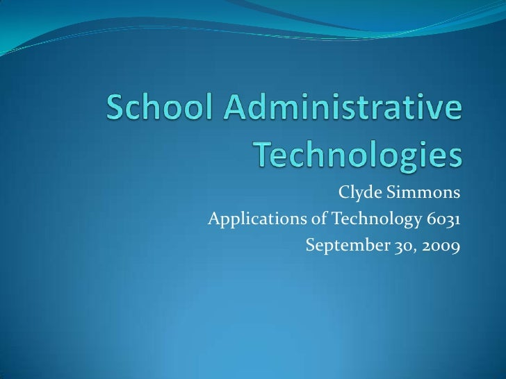 School Administrative Technologies<br />Clyde Simmons<br />Applications of Technology 6031<br />September 30, 2009<br />