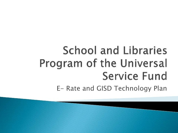 School and Libraries Program of the Universal Service Fund<br />E- Rate and GISD Technology Plan<br />