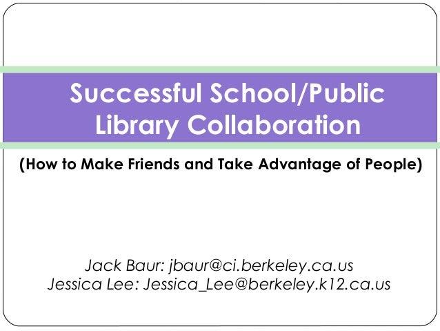 Jack Baur: jbaur@ci.berkeley.ca.us Jessica Lee: Jessica_Lee@berkeley.k12.ca.us Successful School/Public Library Collabor...