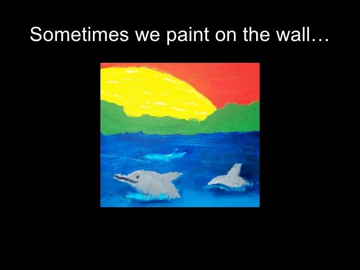 Sometimes we paint on the wall…