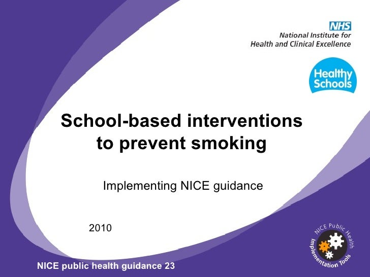 School-based interventions to prevent smoking Implementing NICE guidance 2010 NICE public health guidance 23