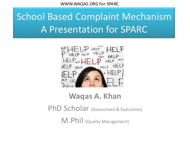 School Based Complaint Mechanism A Presentation for SPARC Waqas A. Khan PhD Scholar (Assessment & Evaluation) M.Phil (Qual...
