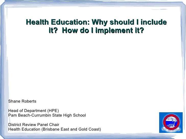 Health Education: Why should I include it?  How do I implement it? Shane Roberts Head of Department (HPE)  Pam Beach-Curru...