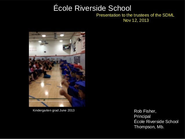 École Riverside School Presentation to the trustees of the SDML Nov 12, 2013  Kindergarten grad June 2013  Rob Fisher, Pri...