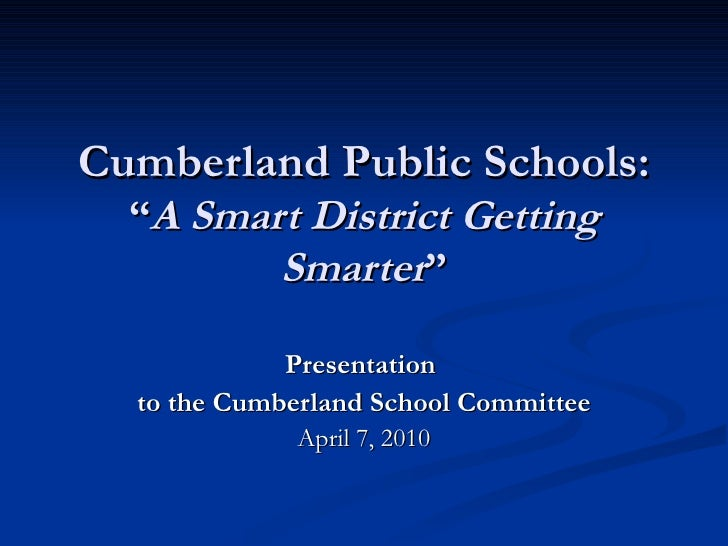 "Cumberland Public Schools: "" A Smart District Getting Smarter "" Presentation  to the Cumberland School Committee April 7, ..."