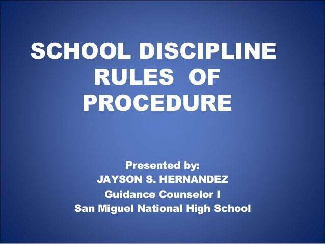 SCHOOL DISCIPLINERULES OFPROCEDUREPresented by:JAYSON S. HERNANDEZGuidance Counselor ISan Miguel National High School