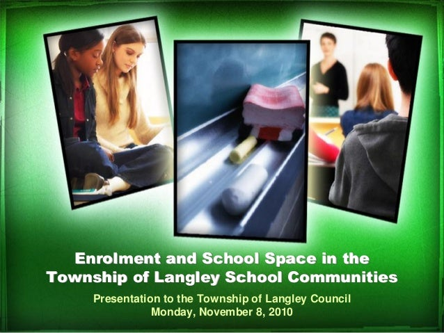Enrolment and School Space in the Township of Langley School Communities Presentation to the Township of Langley Council M...