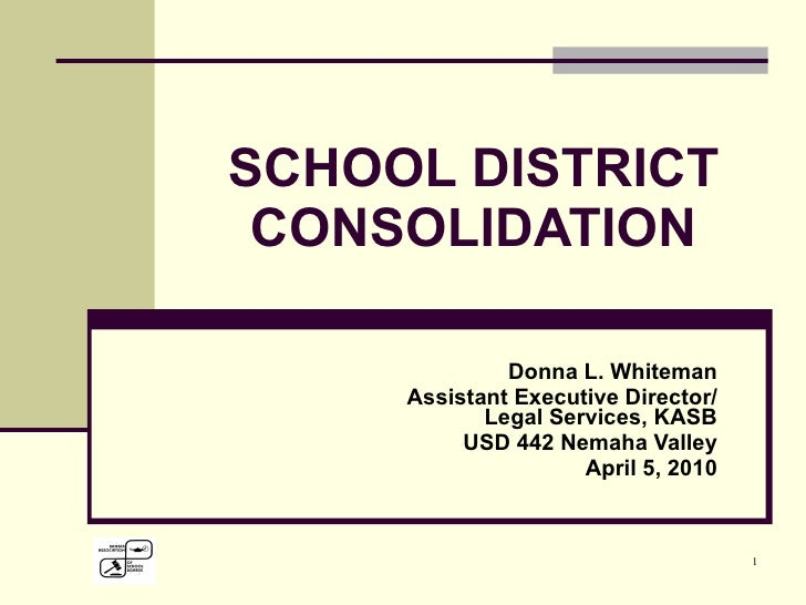 SCHOOL DISTRICT CONSOLIDATION Donna L. Whiteman Assistant Executive Director/ Legal Services, KASB USD 442 Nemaha Valley A...