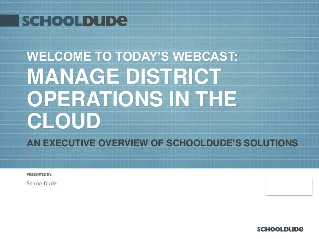 PRESENTED BY: 9/26/2013 WELCOME TO TODAY'S WEBCAST: MANAGE DISTRICT OPERATIONS IN THE CLOUD SchoolDude AN EXECUTIVE OVERVI...