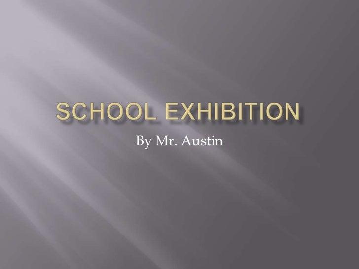 SCHOOL EXHIBITION<br />By Mr. Austin<br />