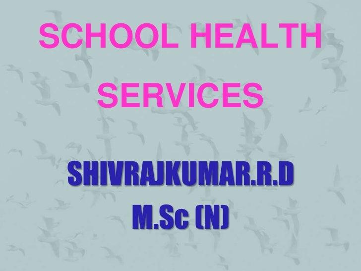 SCHOOL HEALTH   SERVICES SHIVRAJKUMAR.R.D     M.Sc (N)
