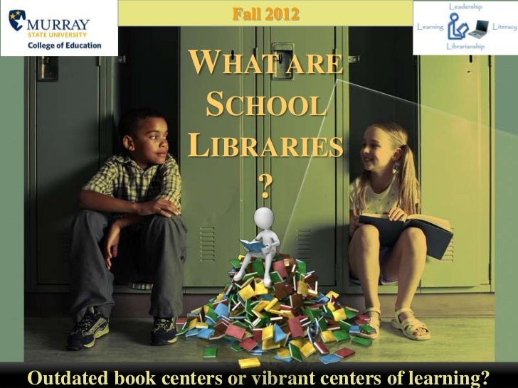 Fall 2012                  WHAT ARE                   SCHOOL                  LIBRARIES                      ?Outdated boo...