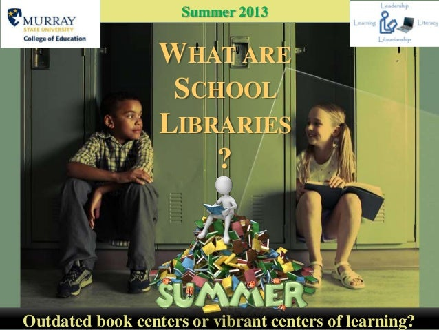 WHAT ARESCHOOLLIBRARIES?Outdated book centers or vibrant centers of learning?Summer 2013