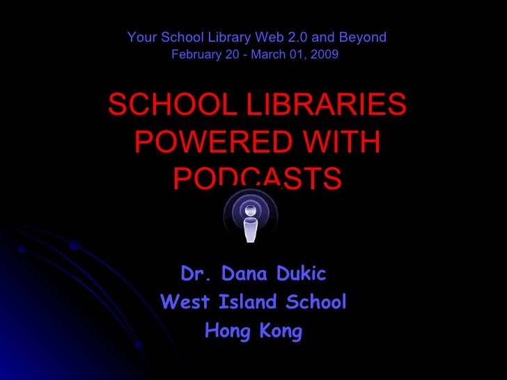 SCHOOL LIBRARIES POWERED WITH PODCASTS Dr. Dana Dukic West Island School Hong Kong Your School Library Web 2.0 and Beyond ...