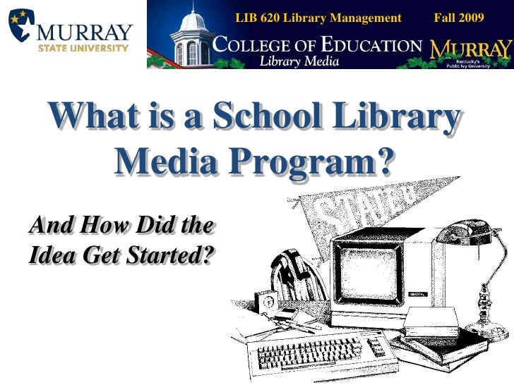 What is a School Library Media Program?<br />And How Did the Idea Get Started?<br />LIB 620 Library Management          Fa...