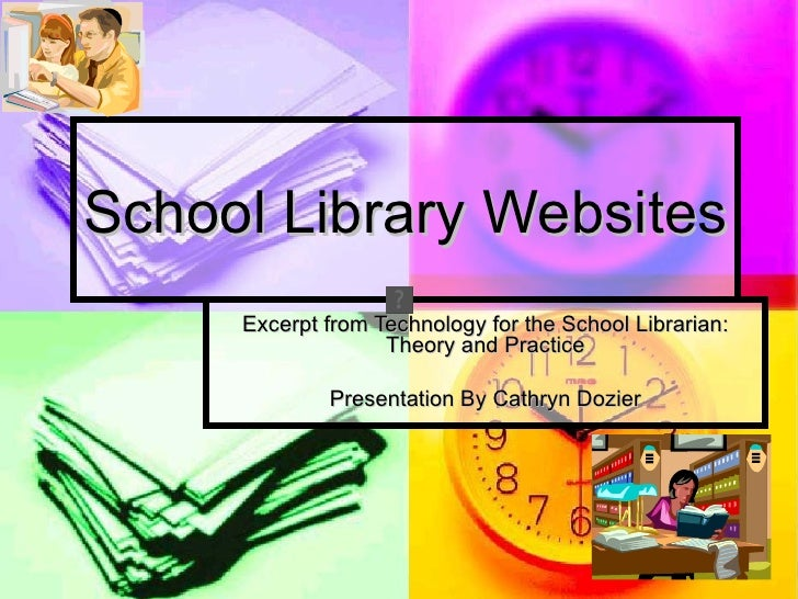 School Library Websites     Excerpt from Technology for the School Librarian:                   Theory and Practice       ...