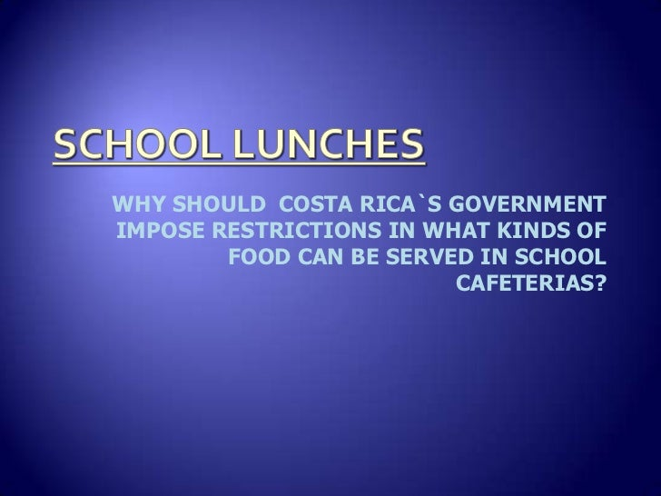 WHY SHOULD COSTA RICA`S GOVERNMENTIMPOSE RESTRICTIONS IN WHAT KINDS OF        FOOD CAN BE SERVED IN SCHOOL                ...