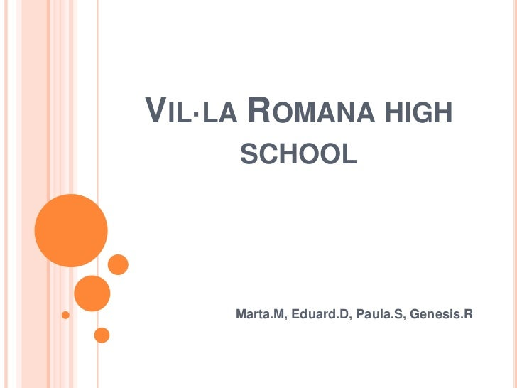 Vil·la Romana highschool<br />Marta.M, Eduard.D, Paula.S, Genesis.R<br />