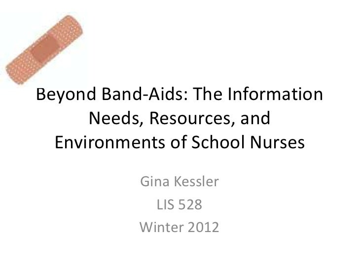 Beyond Band-Aids: The Information      Needs, Resources, and  Environments of School Nurses           Gina Kessler        ...