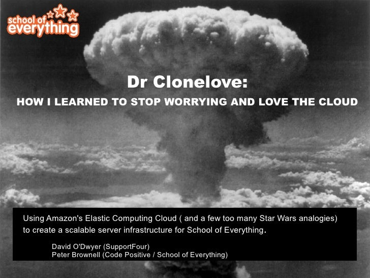 Dr Clonelove: HOW I LEARNED TO STOP WORRYING AND LOVE THE CLOUD     Using Amazon's Elastic Computing Cloud ( and a few too...