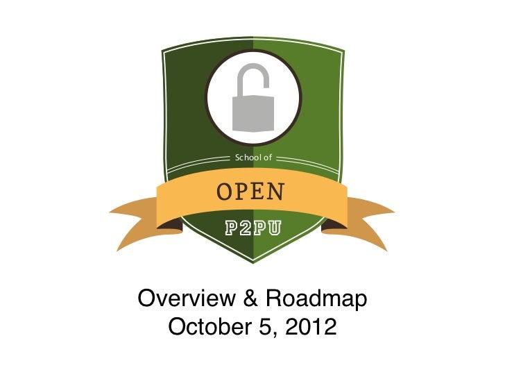 School of      OP EN      P2PUOverview & Roadmap  October 5, 2012