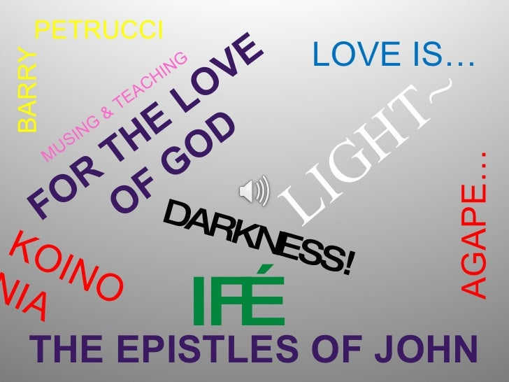 FOR THE LOVE OF GOD THE EPISTLES OF JOHN BARRY AGAPE… LOVE IS… MUSING & TEACHING PETRUCCI DARKNESS! LIGHT~ IF… KOINONIA