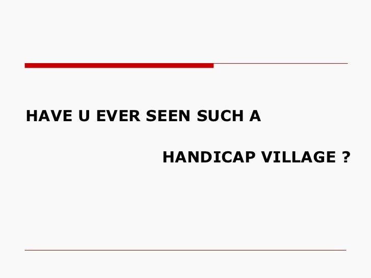 <ul><li>HAVE U EVER SEEN SUCH A    </li></ul><ul><li>HANDICAP VILLAGE ? </li></ul>
