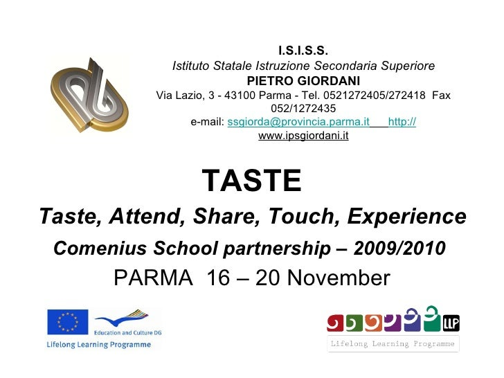 TASTE Taste, Attend, Share, Touch, Experience Comenius School partnership – 2009/2010   PARMA  16 – 20 November I.S.I.S.S....