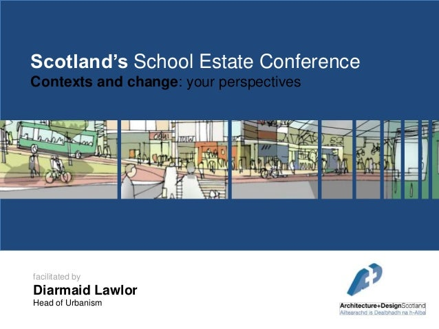 Scotland's School Estate Conference Contexts and change: your perspectives  facilitated by  Diarmaid Lawlor Head of Urbani...