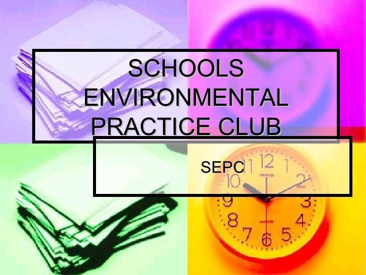 SCHOOLS ENVIRONMENTAL PRACTICE CLUB SEPC
