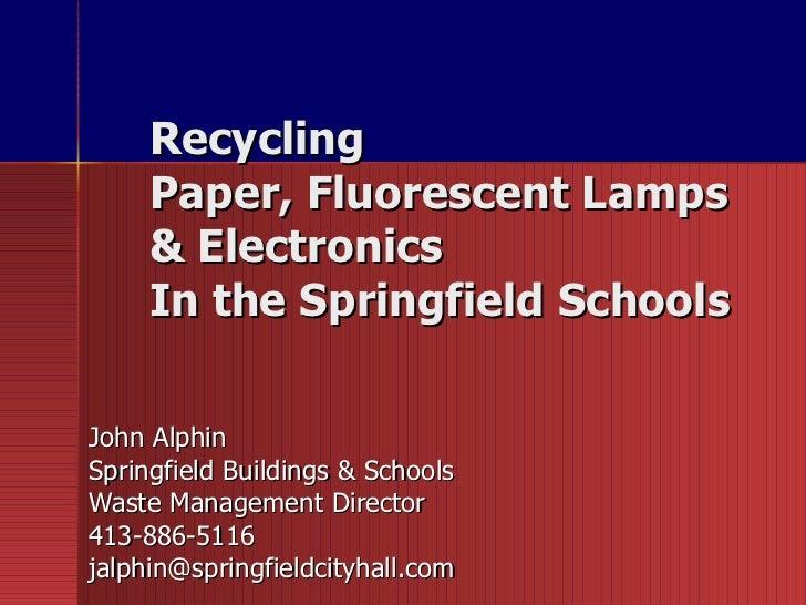 Recycling  Paper, Fluorescent Lamps  & Electronics  In the Springfield Schools  John Alphin Springfield Buildings & School...
