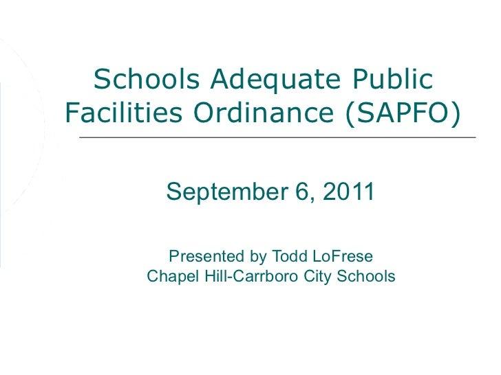 Schools Adequate PublicFacilities Ordinance (SAPFO)       September 6, 2011       Presented by Todd LoFrese     Chapel Hil...