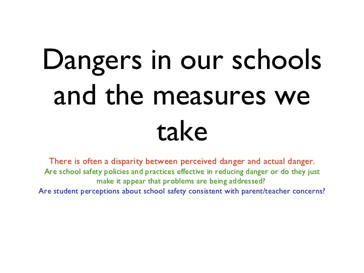 Dangers in our schools and the measures we take <ul><li>There is often a disparity between perceived danger and actual dan...