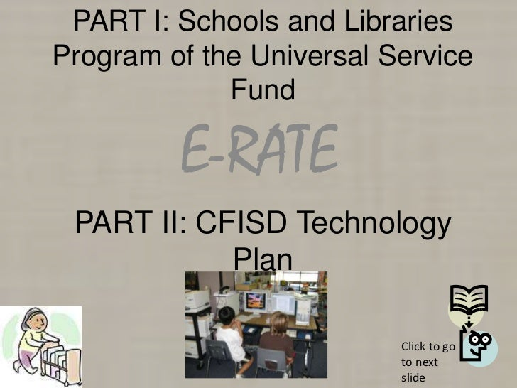 PART I: Schools and LibrariesProgram of the Universal Service             Fund         E-RATE PART II: CFISD Technology   ...