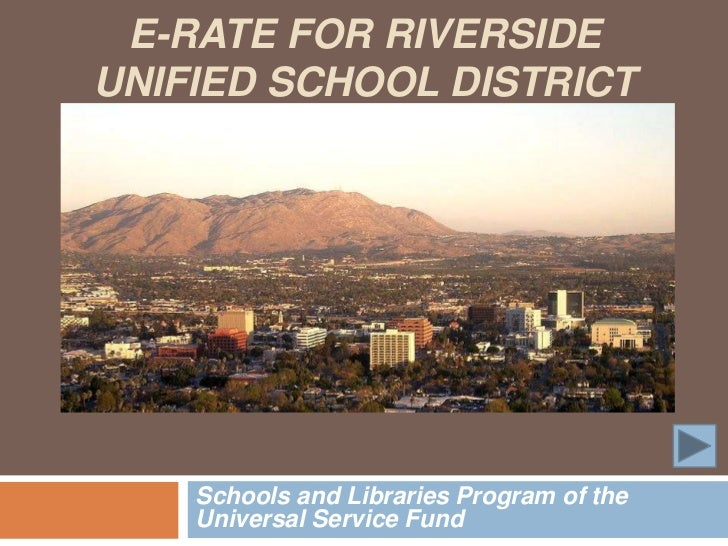 E-RATE FOR RIVERSIDEUNIFIED SCHOOL DISTRICT    Schools and Libraries Program of the    Universal Service Fund