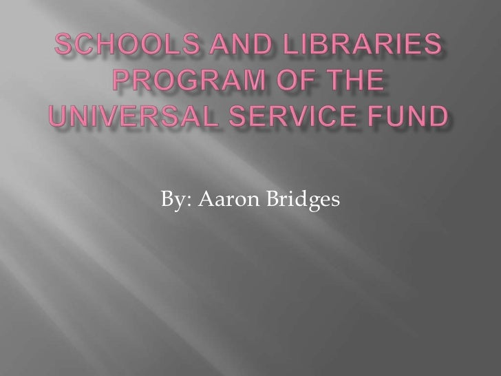 Schools and Libraries Program of the Universal Service Fund<br />By: Aaron Bridges<br />