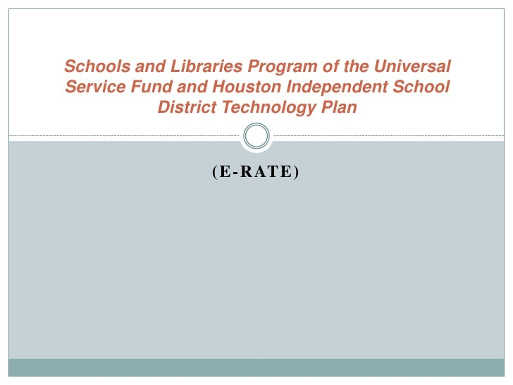 (E-Rate)<br />Schools and Libraries Program of the Universal Service Fund and Houston Independent School District Technolo...