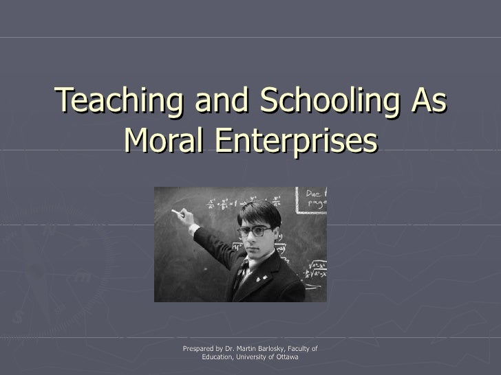 Teaching and Schooling As Moral Enterprises Prespared by Dr. Martin Barlosky, Faculty of Education, University of Ottawa