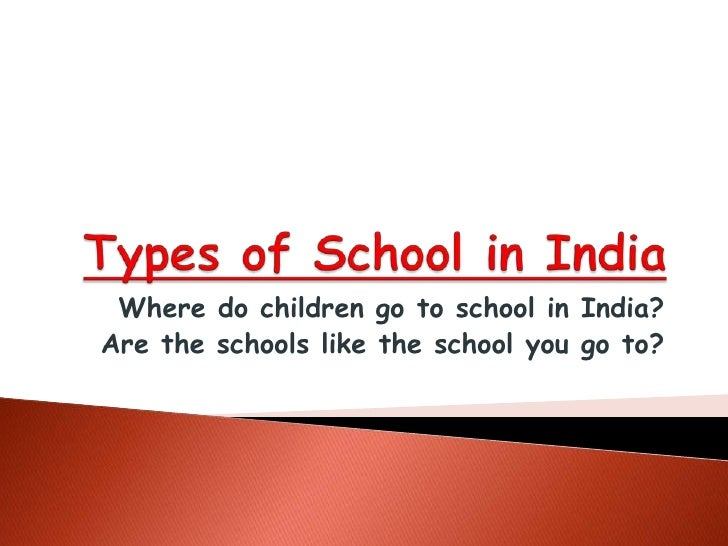 Types of School in India<br />Where do children go to school in India?<br />Are the schools like the school you go to?<br />