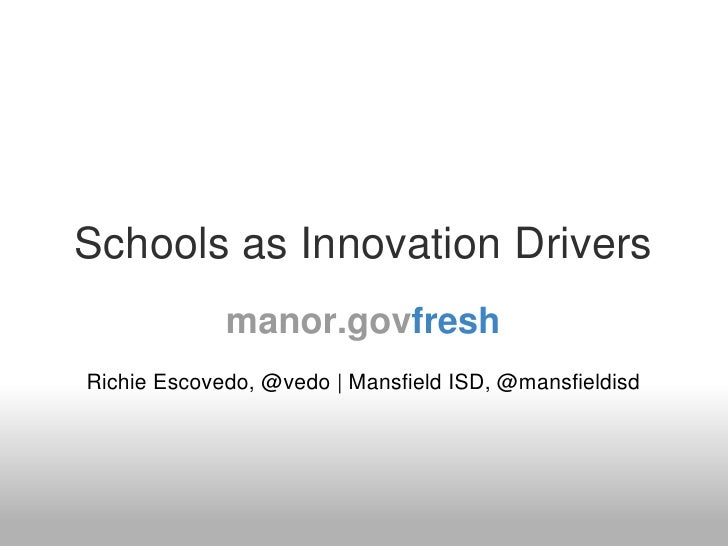 Schools as Innovation Drivers              manor.govfresh Richie Escovedo, @vedo   Mansfield ISD, @mansfieldisd