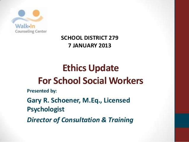 Ethics UpdateFor School Social WorkersPresented by:Gary R. Schoener, M.Eq., LicensedPsychologistDirector of Consultation &...