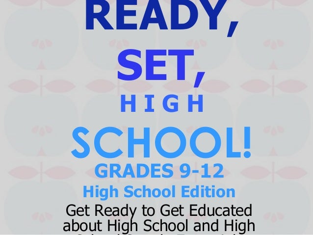 READY, SET, H I G H SCHOOL!GRADES 9-12 High School Edition Get Ready to Get Educated about High School and High