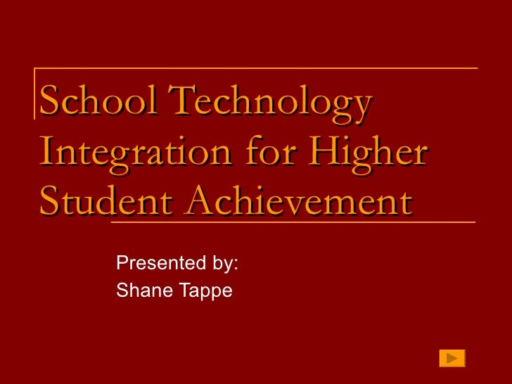 School Technology Integration for Higher Student Achievement Presented by: Shane Tappe
