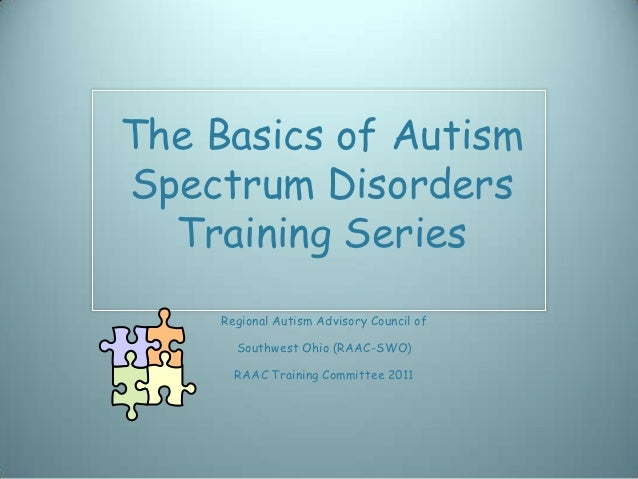 The Basics of AutismSpectrum Disorders  Training Series     Regional Autism Advisory Council of       Southwest Ohio (RAAC...