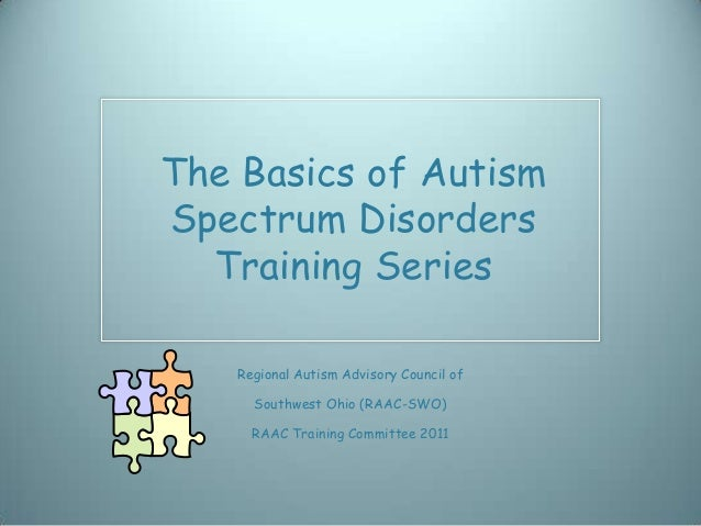The Basics of AutismSpectrum Disorders  Training Series   Regional Autism Advisory Council of     Southwest Ohio (RAAC-SWO...