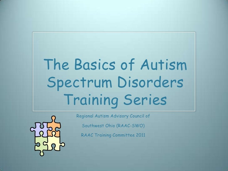 The Basics of AutismSpectrum Disorders  Training Series    Regional Autism Advisory Council of      Southwest Ohio (RAAC-S...
