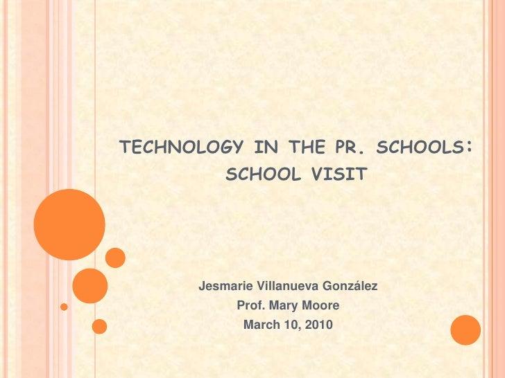 technology in the pr. schools:school visit<br />Jesmarie Villanueva González<br />Prof. Mary Moore<br />March 10, 2010<br />
